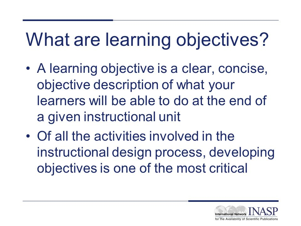 What are learning objectives? A learning objective is a clear, concise, objective description of what your learners will be able to do at the end of a