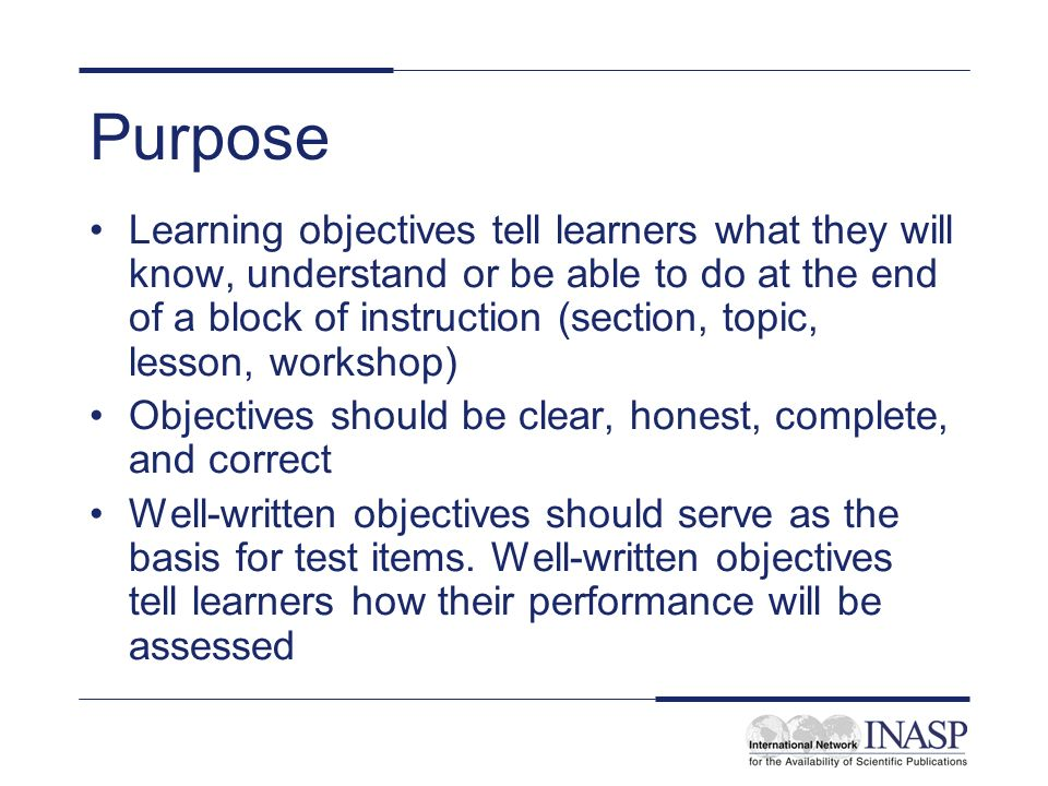 Purpose Learning objectives tell learners what they will know, understand or be able to do at the end of a block of instruction (section, topic, lesso
