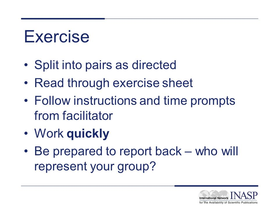 Exercise Split into pairs as directed Read through exercise sheet Follow instructions and time prompts from facilitator Work quickly Be prepared to re