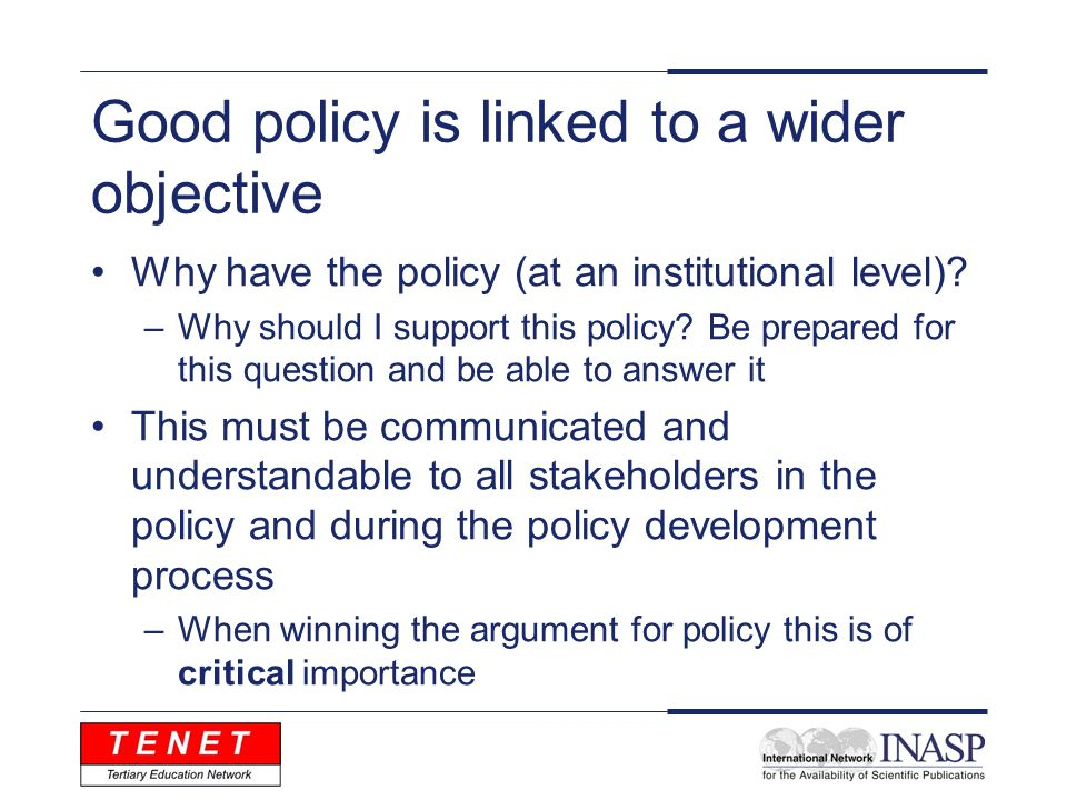 Good policy is linked to a wider objective Why have the policy (at an institutional level).