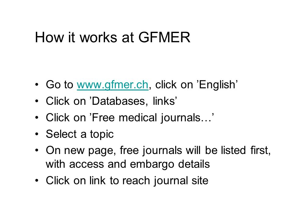How it works at GFMER Go to www.gfmer.ch, click on Englishwww.gfmer.ch Click on Databases, links Click on Free medical journals… Select a topic On new
