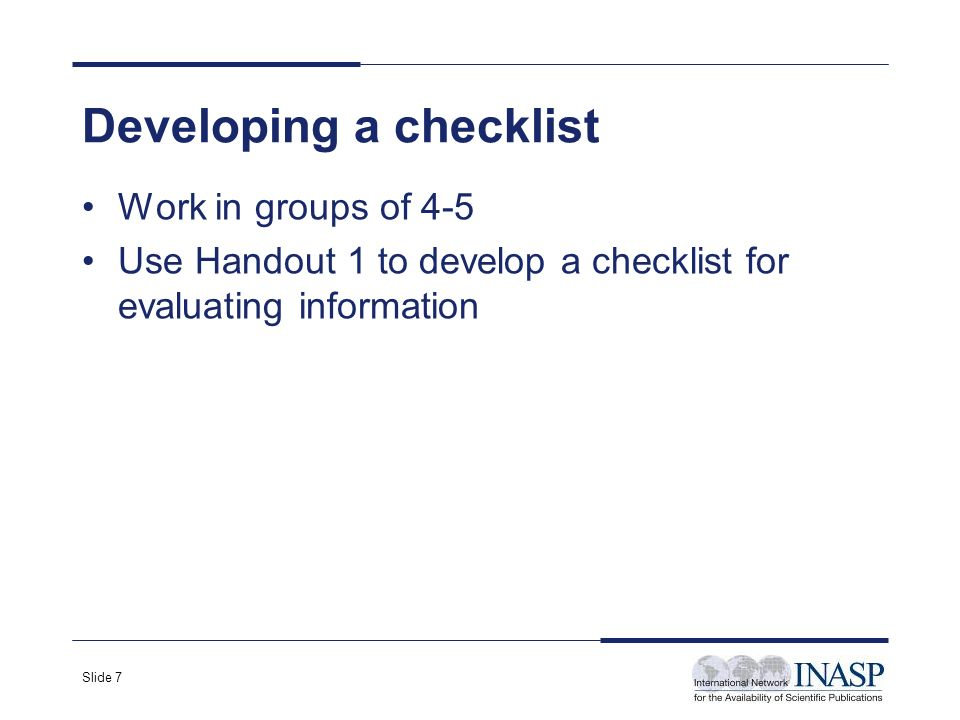 Slide 7 Developing a checklist Work in groups of 4-5 Use Handout 1 to develop a checklist for evaluating information