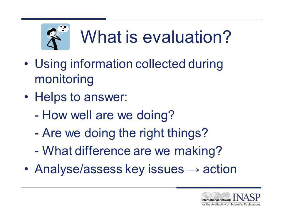 What is evaluation? Using information collected during monitoring Helps to answer: - How well are we doing? - Are we doing the right things? - What di