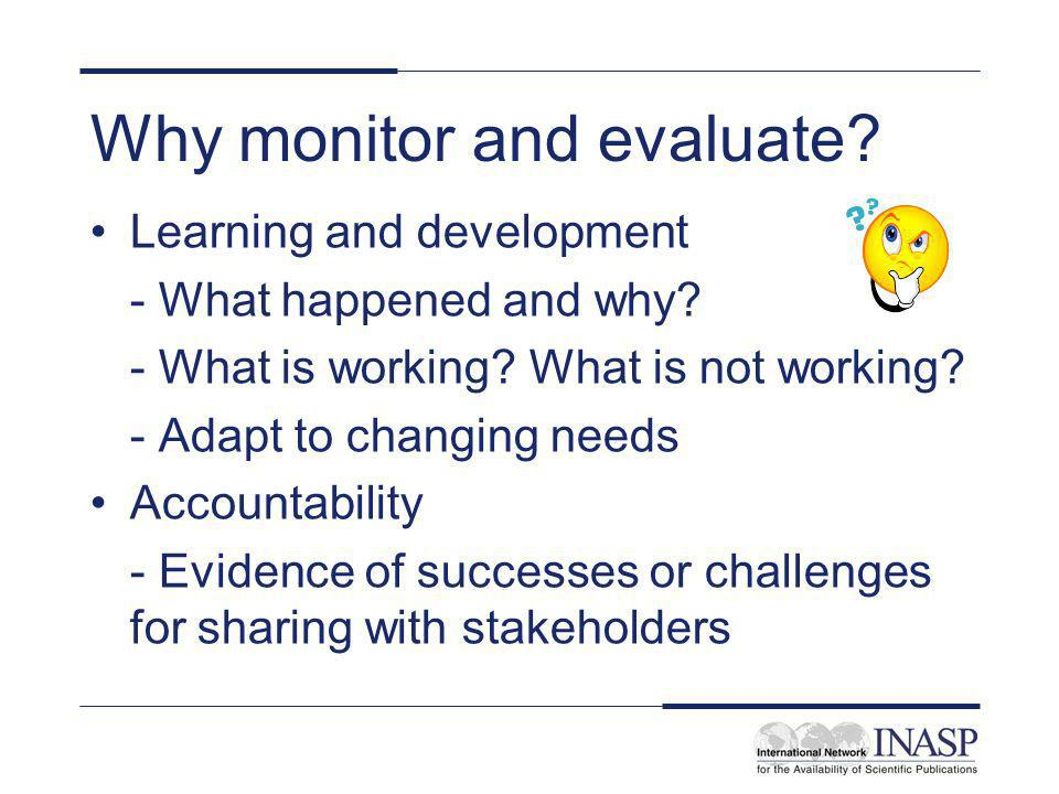 Why monitor and evaluate? Learning and development - What happened and why? - What is working? What is not working? - Adapt to changing needs Accounta