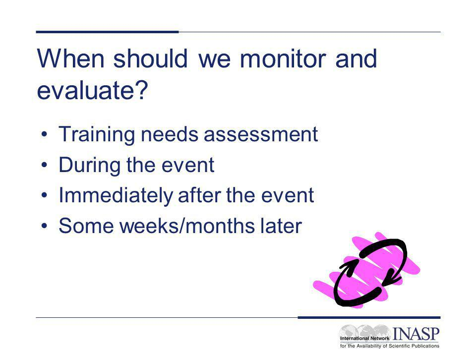 When should we monitor and evaluate? Training needs assessment During the event Immediately after the event Some weeks/months later