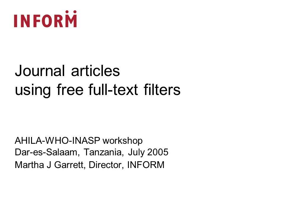 AHILA-WHO-INASP workshop Dar-es-Salaam, Tanzania, July 2005 Martha J Garrett, Director, INFORM Journal articles using free full-text filters