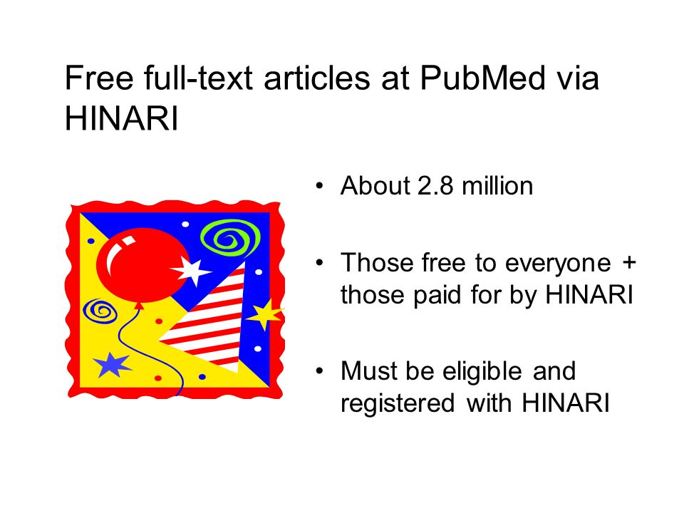 Free full-text articles at PubMed via HINARI About 2.8 million Those free to everyone + those paid for by HINARI Must be eligible and registered with