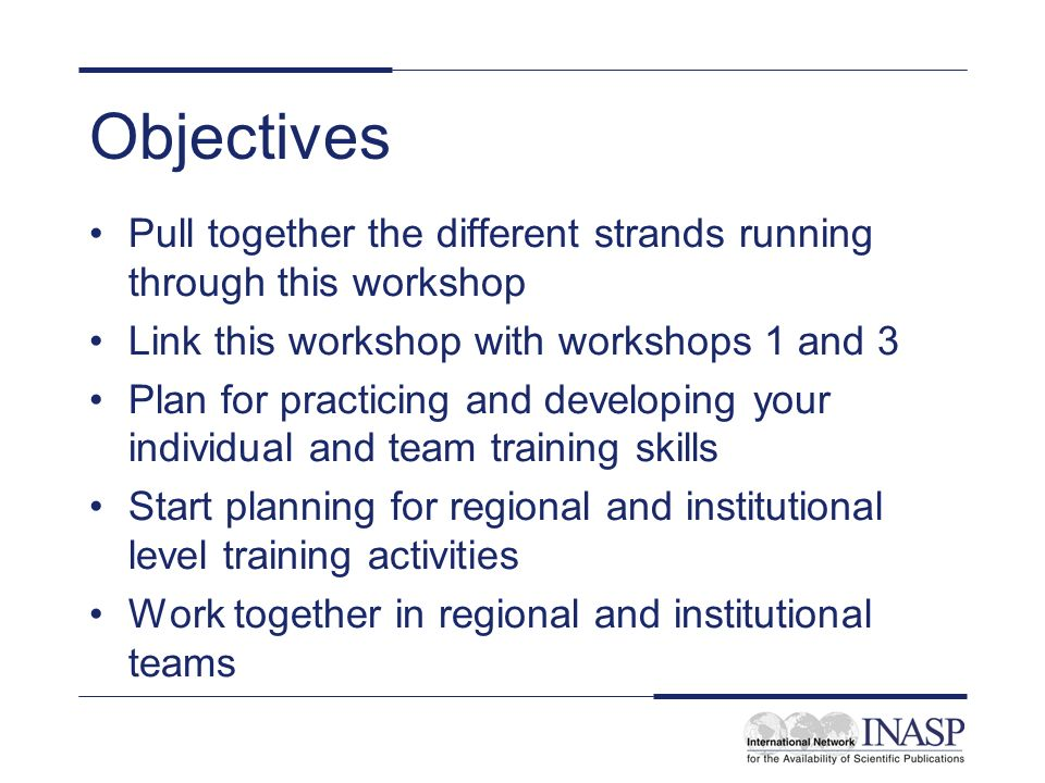 Objectives Pull together the different strands running through this workshop Link this workshop with workshops 1 and 3 Plan for practicing and developing your individual and team training skills Start planning for regional and institutional level training activities Work together in regional and institutional teams