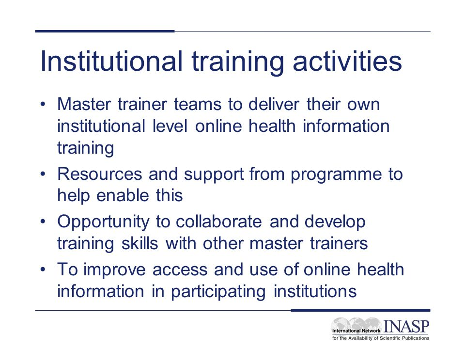 Institutional training activities Master trainer teams to deliver their own institutional level online health information training Resources and support from programme to help enable this Opportunity to collaborate and develop training skills with other master trainers To improve access and use of online health information in participating institutions