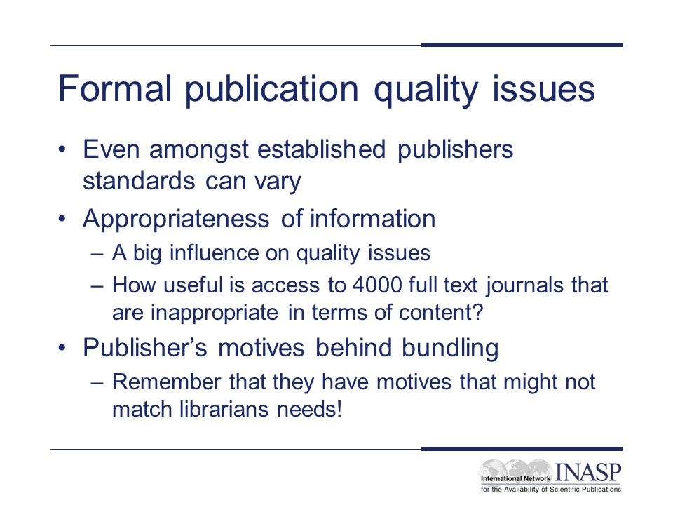 Formal publication quality issues Even amongst established publishers standards can vary Appropriateness of information –A big influence on quality issues –How useful is access to 4000 full text journals that are inappropriate in terms of content.