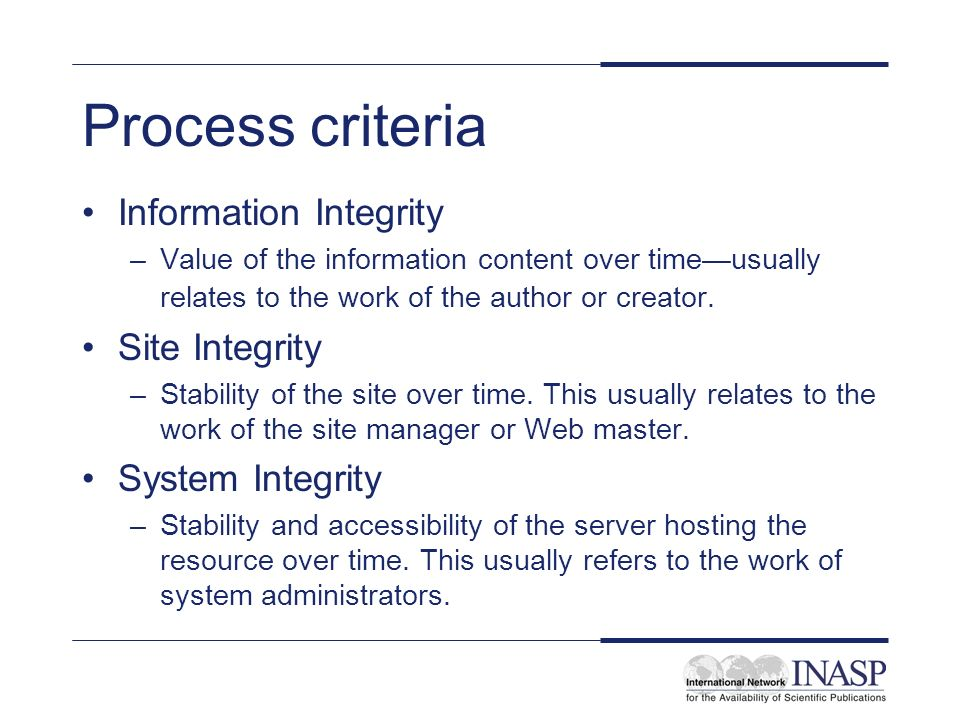 Process criteria Information Integrity –Value of the information content over timeusually relates to the work of the author or creator.