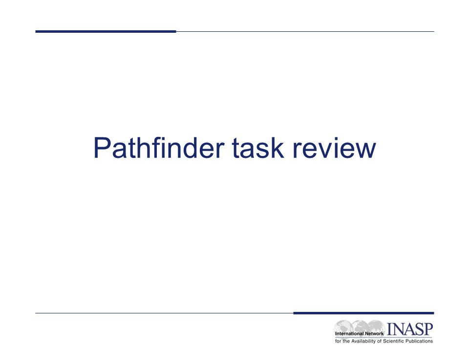 Task reminder All master trainer teams to prepare a pathfinder Pathfinders are… –subject guides / tools that can be used to find materials on the Web –written documents, available online or in print form –give guidance about how to locate and access different kinds of information resources –often written by librarians to help the end-users in their own institutions to find materials on specific topics –an important tool for us all to use (and share?)