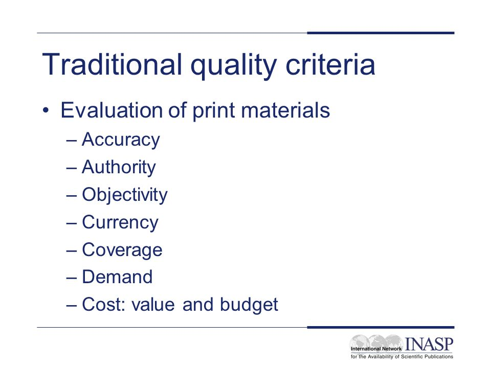 Traditional quality criteria Evaluation of print materials –Accuracy –Authority –Objectivity –Currency –Coverage –Demand –Cost: value and budget