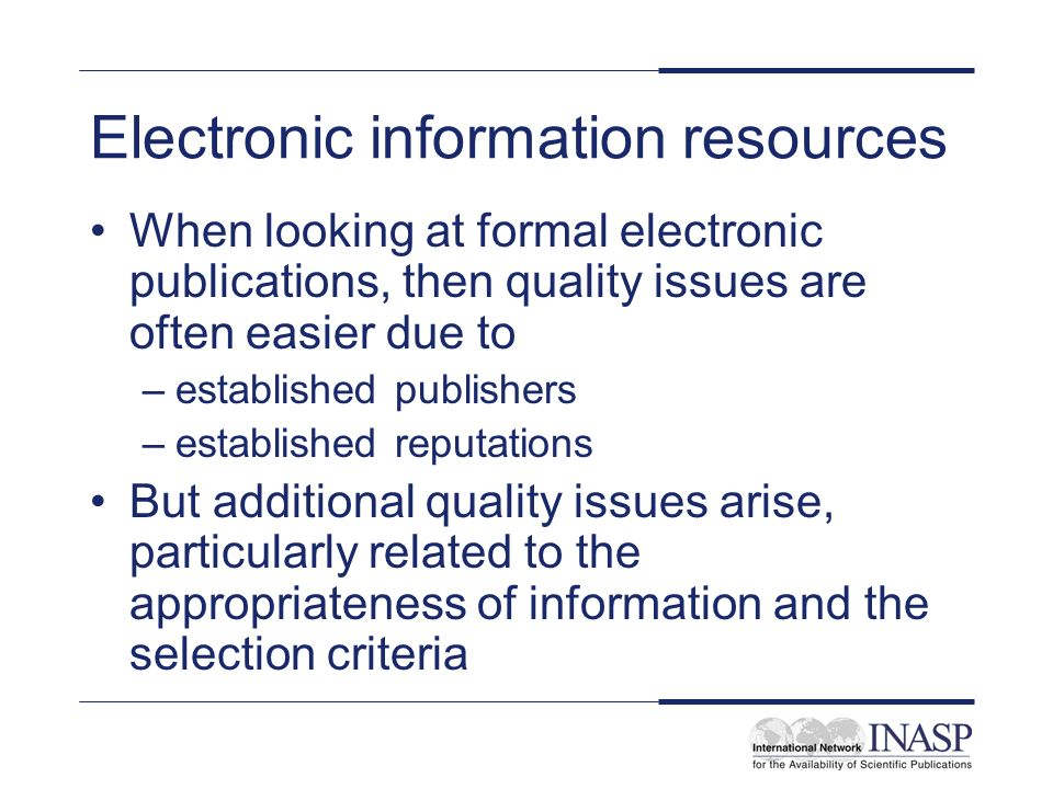 Electronic information resources When looking at formal electronic publications, then quality issues are often easier due to –established publishers –established reputations But additional quality issues arise, particularly related to the appropriateness of information and the selection criteria