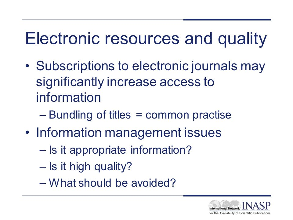 Electronic resources and quality Subscriptions to electronic journals may significantly increase access to information –Bundling of titles = common practise Information management issues –Is it appropriate information.