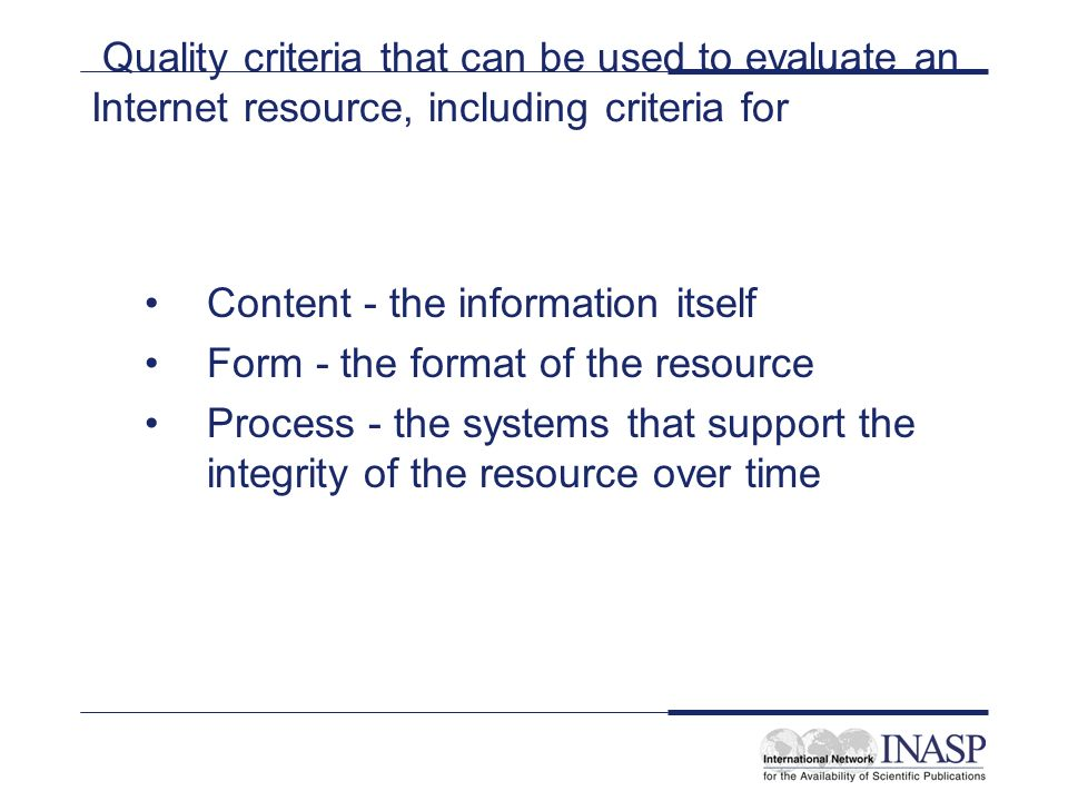 Quality criteria that can be used to evaluate an Internet resource, including criteria for Content - the information itself Form - the format of the resource Process - the systems that support the integrity of the resource over time