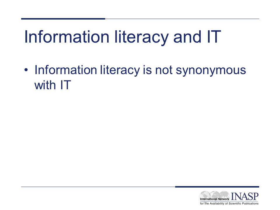 Information literacy and IT Information literacy is not synonymous with IT