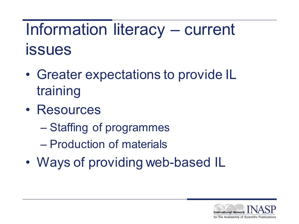 Information literacy – current issues Greater expectations to provide IL training Resources –Staffing of programmes –Production of materials Ways of providing web-based IL