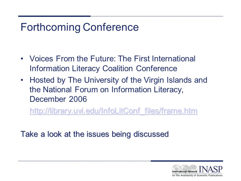 Forthcoming Conference Voices From the Future: The First International Information Literacy Coalition Conference Hosted by The University of the Virgin Islands and the National Forum on Information Literacy, December 2006 http://library.uvi.edu/InfoLitConf_files/frame.htm Take a look at the issues being discussed