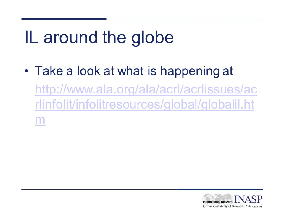 IL around the globe Take a look at what is happening at http://www.ala.org/ala/acrl/acrlissues/ac rlinfolit/infolitresources/global/globalil.ht m