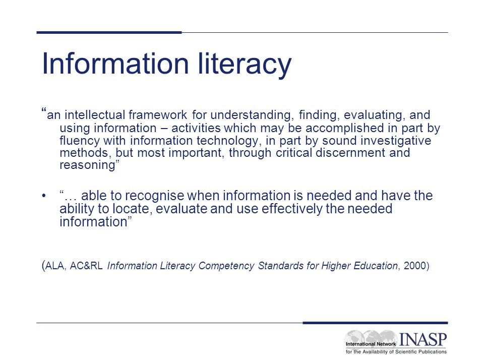 Information literacy an intellectual framework for understanding, finding, evaluating, and using information – activities which may be accomplished in part by fluency with information technology, in part by sound investigative methods, but most important, through critical discernment and reasoning … able to recognise when information is needed and have the ability to locate, evaluate and use effectively the needed information ( ALA, AC&RL Information Literacy Competency Standards for Higher Education, 2000)