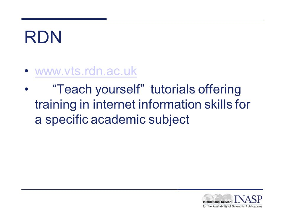 RDN www.vts.rdn.ac.uk Teach yourself tutorials offering training in internet information skills for a specific academic subject