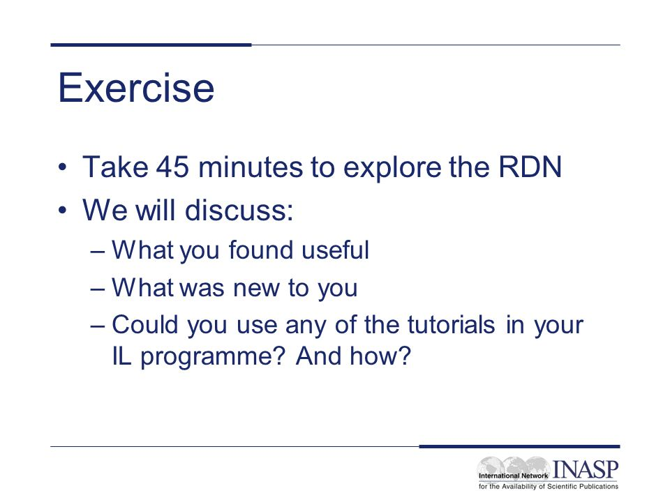 Exercise Take 45 minutes to explore the RDN We will discuss: –What you found useful –What was new to you –Could you use any of the tutorials in your I