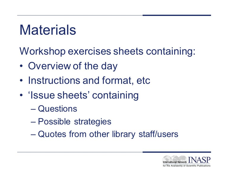 Materials Workshop exercises sheets containing: Overview of the day Instructions and format, etc Issue sheets containing –Questions –Possible strategies –Quotes from other library staff/users