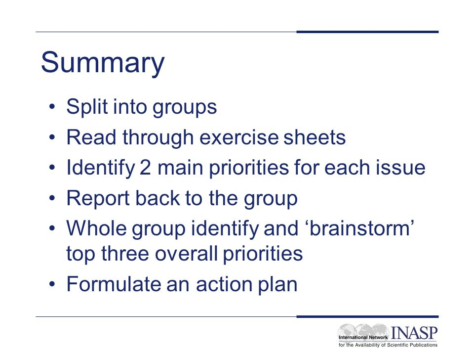 Summary Split into groups Read through exercise sheets Identify 2 main priorities for each issue Report back to the group Whole group identify and brainstorm top three overall priorities Formulate an action plan