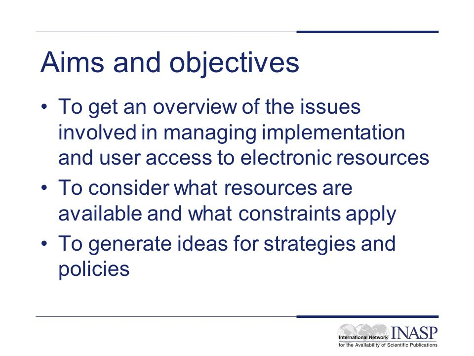 Aims and objectives To get an overview of the issues involved in managing implementation and user access to electronic resources To consider what resources are available and what constraints apply To generate ideas for strategies and policies