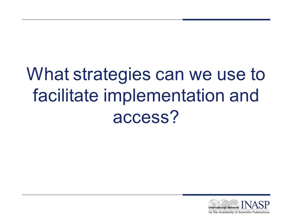 What strategies can we use to facilitate implementation and access