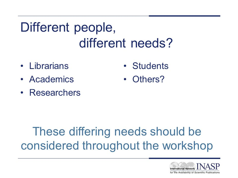 Different people, different needs. Librarians Academics Researchers Students Others.