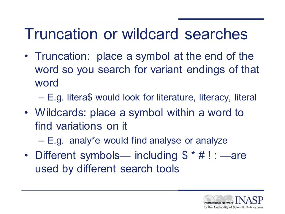 Truncation or wildcard searches Truncation: place a symbol at the end of the word so you search for variant endings of that word –E.g. litera$ would l