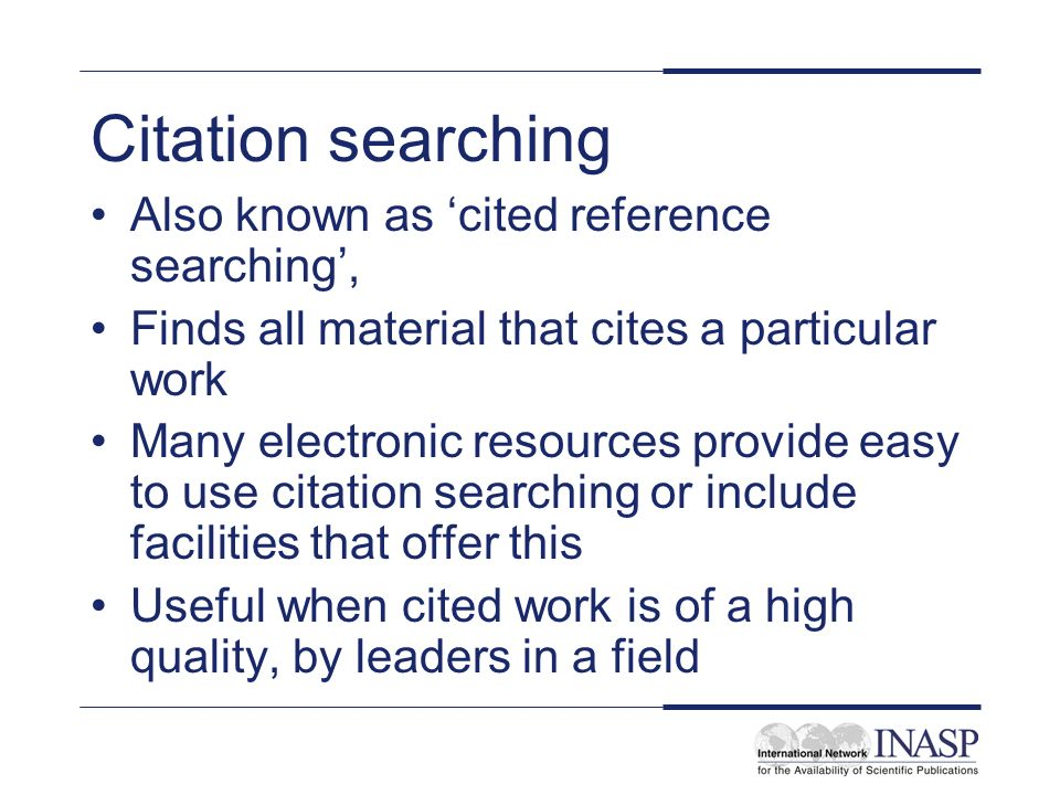 Citation searching Also known as cited reference searching, Finds all material that cites a particular work Many electronic resources provide easy to