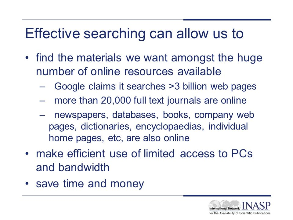 Effective searching can allow us to find the materials we want amongst the huge number of online resources available –Google claims it searches >3 billion web pages –more than 20,000 full text journals are online –newspapers, databases, books, company web pages, dictionaries, encyclopaedias, individual home pages, etc, are also online make efficient use of limited access to PCs and bandwidth save time and money