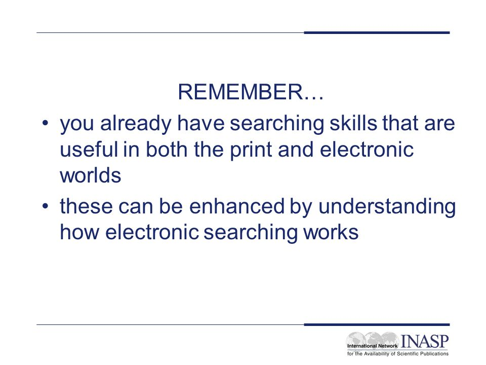 REMEMBER… you already have searching skills that are useful in both the print and electronic worlds these can be enhanced by understanding how electro