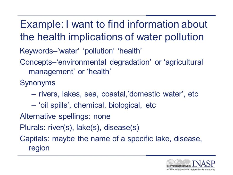 Example: I want to find information about the health implications of water pollution Keywords–water pollution health Concepts–environmental degradation or agricultural management or health Synonyms –rivers, lakes, sea, coastal,domestic water, etc –oil spills, chemical, biological, etc Alternative spellings: none Plurals: river(s), lake(s), disease(s) Capitals: maybe the name of a specific lake, disease, region