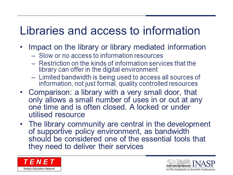 Libraries and access to information Impact on the library or library mediated information –Slow or no access to information resources –Restriction on the kinds of information services that the library can offer in the digital environment –Limited bandwidth is being used to access all sources of information, not just formal, quality controlled resources Comparison: a library with a very small door, that only allows a small number of uses in or out at any one time and is often closed.