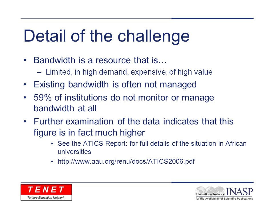 Detail of the challenge Bandwidth is a resource that is… –Limited, in high demand, expensive, of high value Existing bandwidth is often not managed 59% of institutions do not monitor or manage bandwidth at all Further examination of the data indicates that this figure is in fact much higher See the ATICS Report: for full details of the situation in African universities http://www.aau.org/renu/docs/ATICS2006.pdf