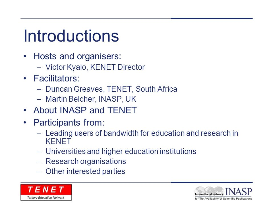 Introductions Hosts and organisers: –Victor Kyalo, KENET Director Facilitators: –Duncan Greaves, TENET, South Africa –Martin Belcher, INASP, UK About INASP and TENET Participants from: –Leading users of bandwidth for education and research in KENET –Universities and higher education institutions –Research organisations –Other interested parties