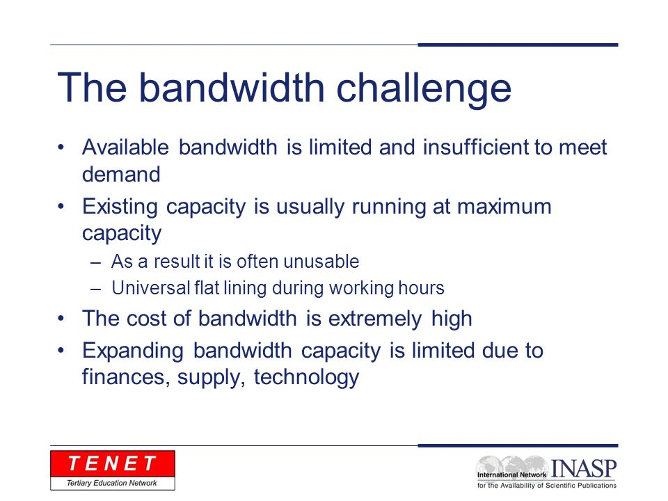 The bandwidth challenge Available bandwidth is limited and insufficient to meet demand Existing capacity is usually running at maximum capacity –As a result it is often unusable –Universal flat lining during working hours The cost of bandwidth is extremely high Expanding bandwidth capacity is limited due to finances, supply, technology