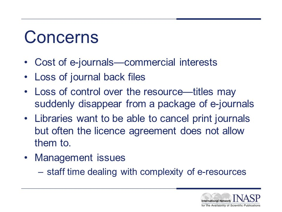 Concerns Cost of e-journalscommercial interests Loss of journal back files Loss of control over the resourcetitles may suddenly disappear from a packa
