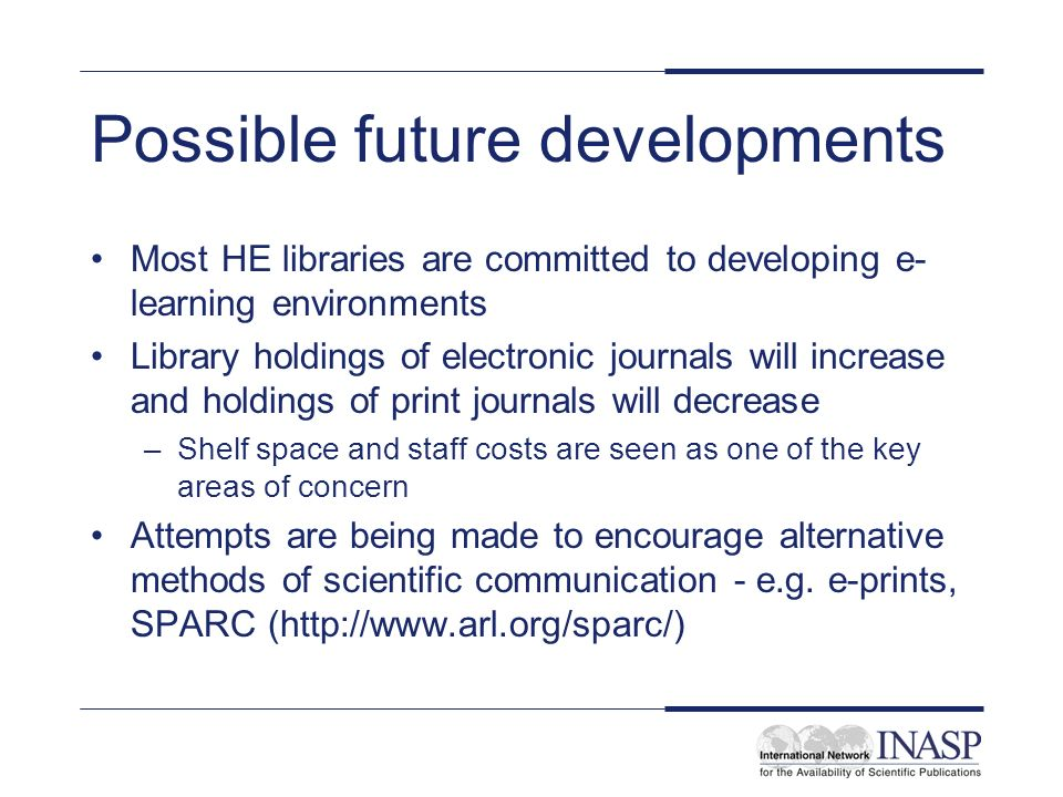 Possible future developments Most HE libraries are committed to developing e- learning environments Library holdings of electronic journals will incre