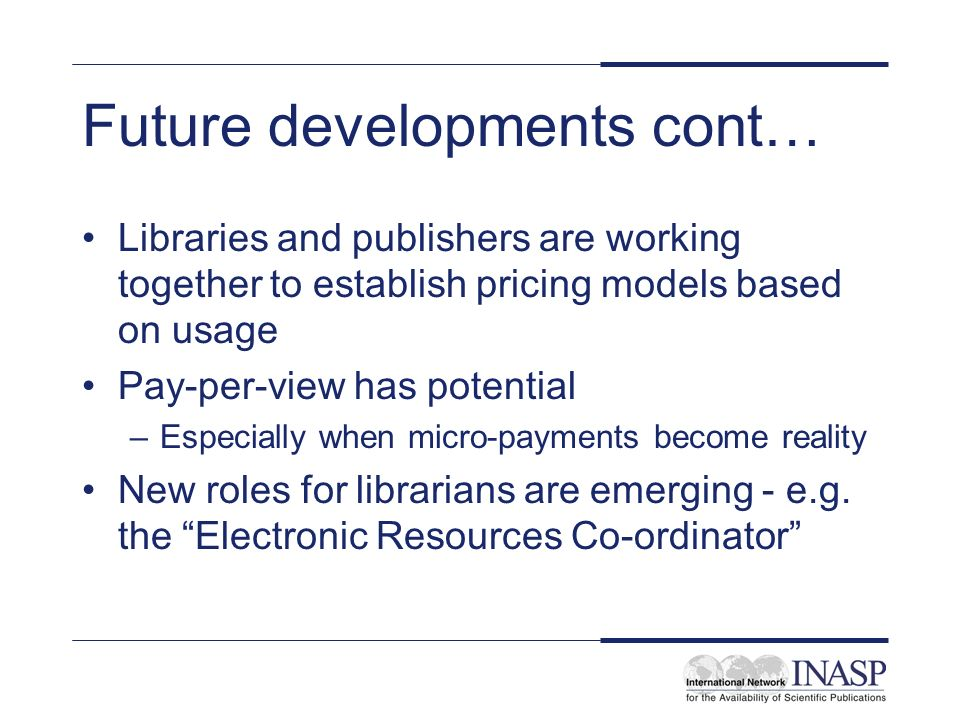 Future developments cont… Libraries and publishers are working together to establish pricing models based on usage Pay-per-view has potential –Especia