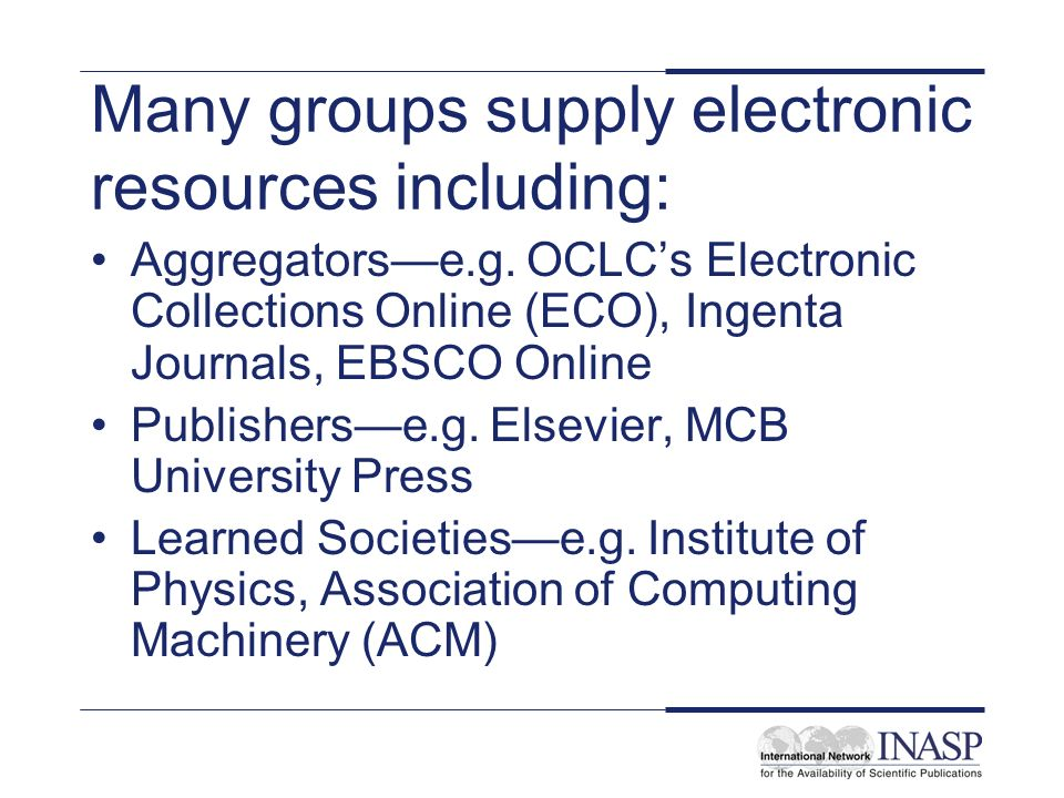Many groups supply electronic resources including: Aggregatorse.g. OCLCs Electronic Collections Online (ECO), Ingenta Journals, EBSCO Online Publisher