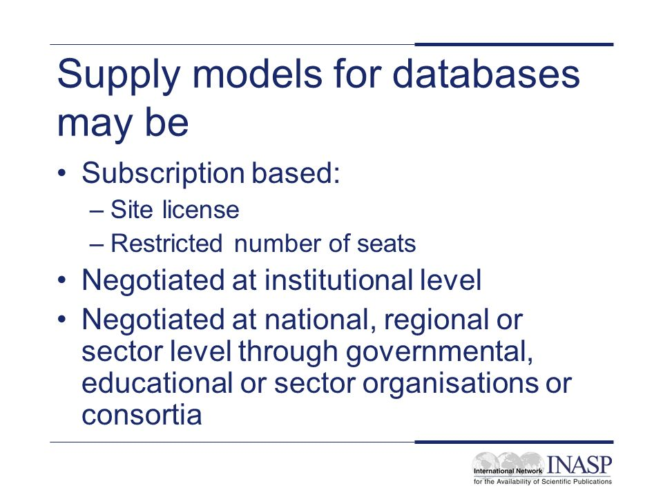 Supply models for databases may be Subscription based: –Site license –Restricted number of seats Negotiated at institutional level Negotiated at national, regional or sector level through governmental, educational or sector organisations or consortia
