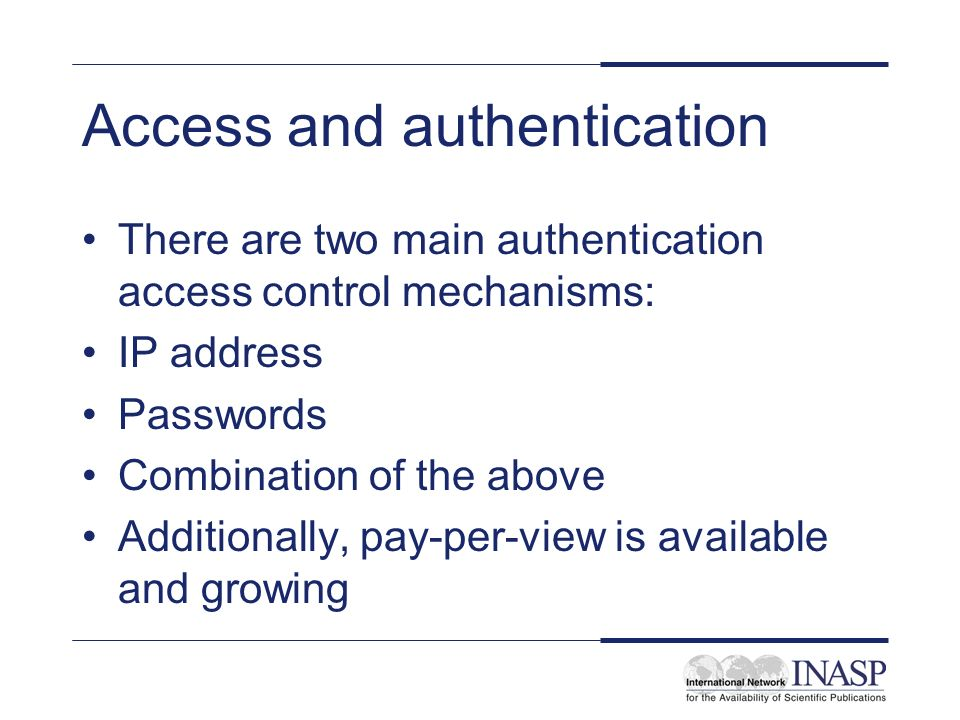 Access and authentication There are two main authentication access control mechanisms: IP address Passwords Combination of the above Additionally, pay-per-view is available and growing