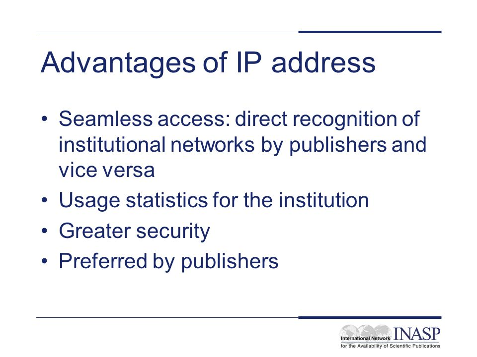 Advantages of IP address Seamless access: direct recognition of institutional networks by publishers and vice versa Usage statistics for the institution Greater security Preferred by publishers