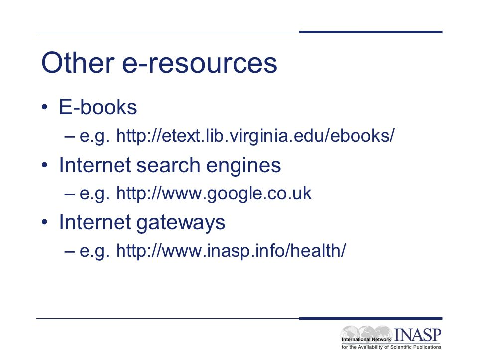 Other e-resources E-books –e.g. http://etext.lib.virginia.edu/ebooks/ Internet search engines –e.g.