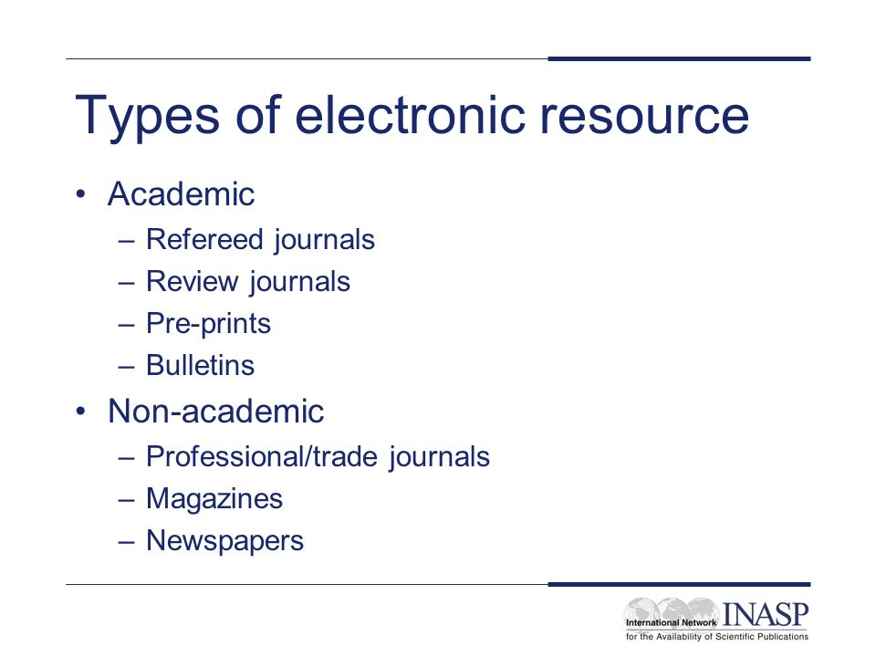 Types of electronic resource Academic –Refereed journals –Review journals –Pre-prints –Bulletins Non-academic –Professional/trade journals –Magazines –Newspapers